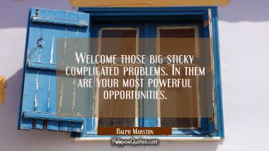 Welcome those big sticky complicated problems. In them are your most powerful opportunities.