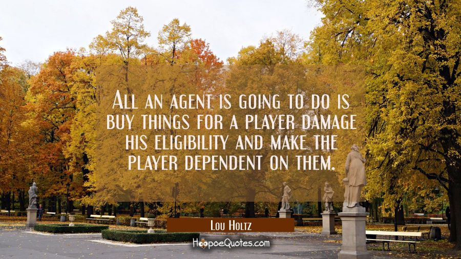 All an agent is going to do is buy things for a player damage his eligibility and make the player d Lou Holtz Quotes