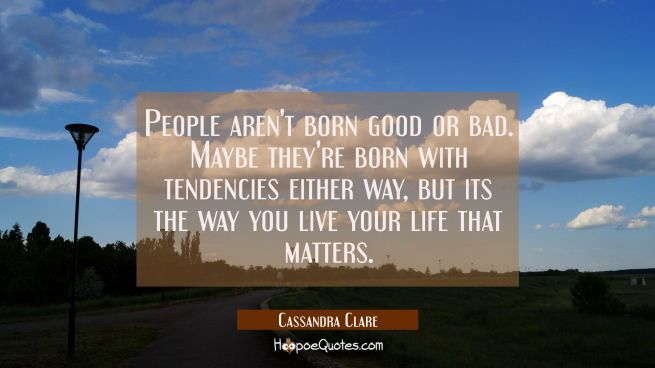 People aren't born good or bad. Maybe they're born with tendencies either way, but its the way you live your life that matters.