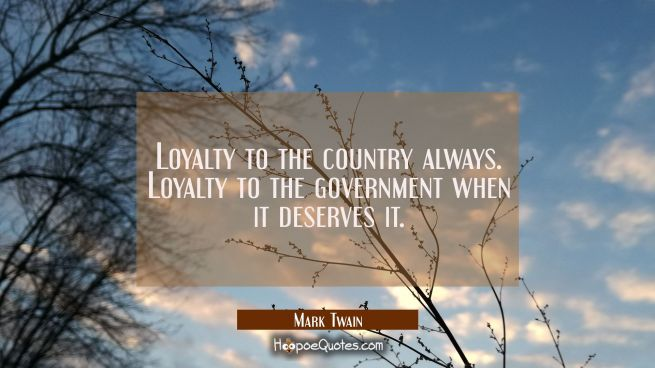 Loyalty to the country always. Loyalty to the government when it deserves it.
