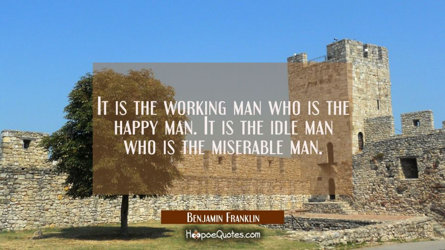 It is the working man who is the happy man. It is the idle man who is the miserable man. Benjamin Franklin Quotes