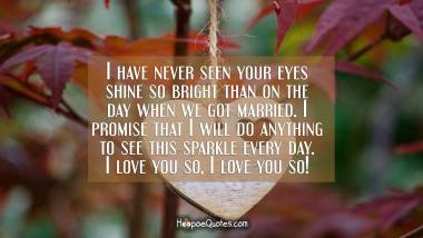 I have never seen your eyes shine so bright than on the day when we got married. I promise that I will do anything to see this sparkle every day. I love you so, I love you so! I Love You Quotes