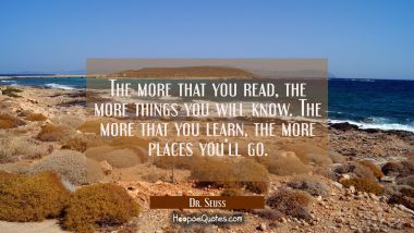 The more that you read, the more things you will know. The more that you learn, the more places you'll go. Dr. Seuss Quotes