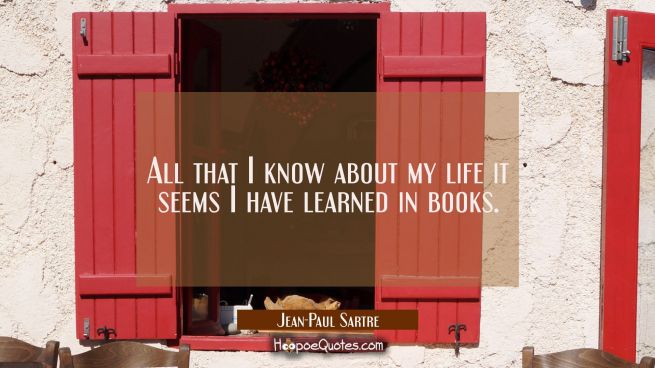 All that I know about my life it seems I have learned in books.