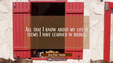 All that I know about my life it seems I have learned in books. Jean-Paul Sartre Quotes