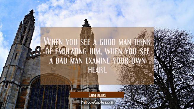 When you see a good man think of emulating him, when you see a bad man examine your own heart.