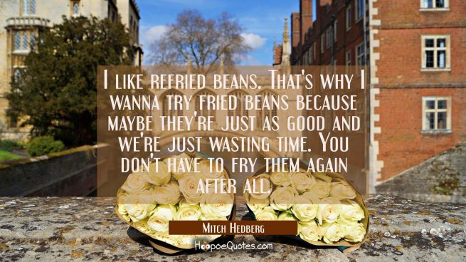 I like refried beans. That's why I wanna try fried beans because maybe they're just as good and we'