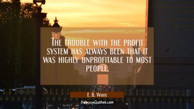 The trouble with the profit system has always been that it was highly unprofitable to most people.
