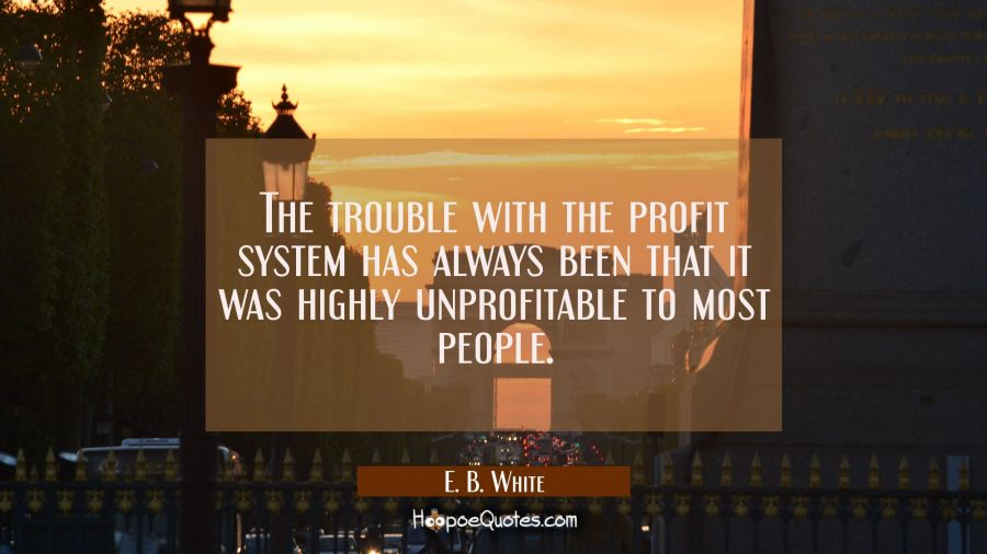 The trouble with the profit system has always been that it was highly unprofitable to most people. E. B. White Quotes