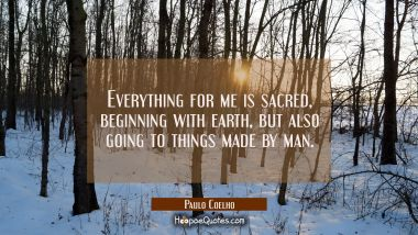 Everything for me is sacred beginning with earth but also going to things made by man.