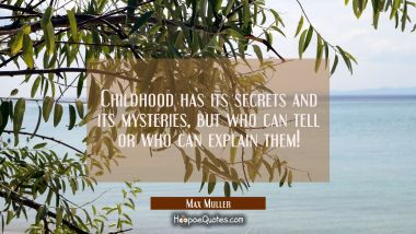 Childhood has its secrets and its mysteries, but who can tell or who can explain them!