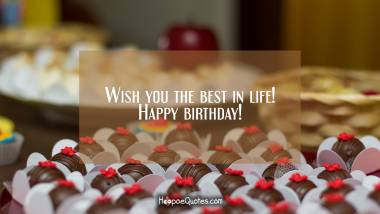 Wish you the best in life! Happy birthday! Quotes