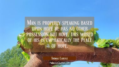 Man is properly speaking based upon hope he has no other possession but hope, this world of his is