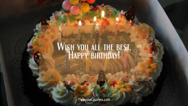 Wish you all the best. Happy birthday! Birthday Quotes