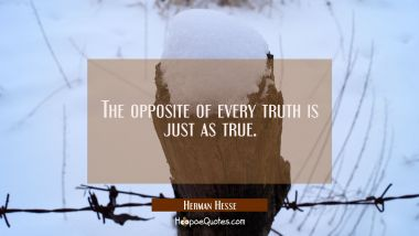 The opposite of every truth is just as true.