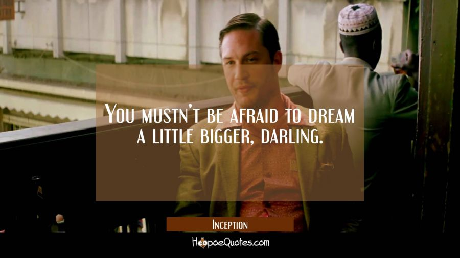 You mustn't be afraid to dream a little bigger, darling. Movie Quotes Quotes