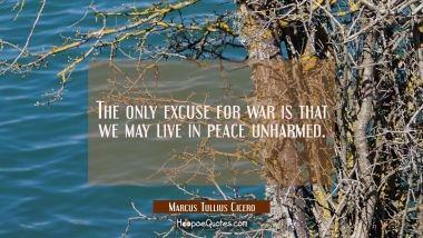 The only excuse for war is that we may live in peace unharmed.