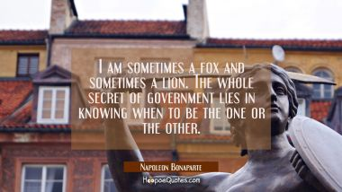 I am sometimes a fox and sometimes a lion. The whole secret of government lies in knowing when to b