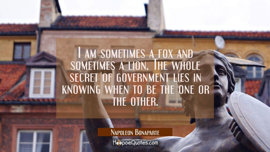 I am sometimes a fox and sometimes a lion. The whole secret of government lies in knowing when to b Napoleon Bonaparte Quotes
