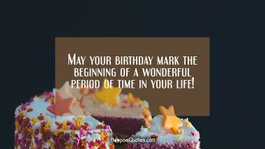 May your birthday mark the beginning of a wonderful period of time in your life! Quotes