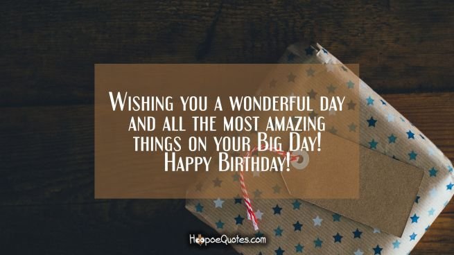Wishing you a wonderful day and all the most amazing things on your Big Day! Happy Birthday!