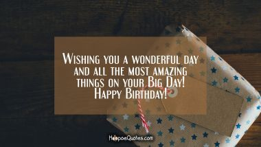 Wishing you a wonderful day and all the most amazing things on your Big Day! Happy Birthday! Quotes