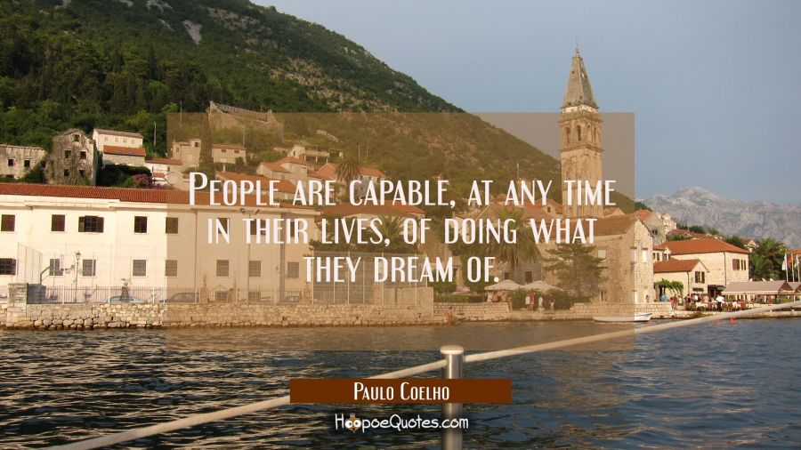 People are capable, at any time in their lives, of doing what they dream of. Paulo Coelho Quotes