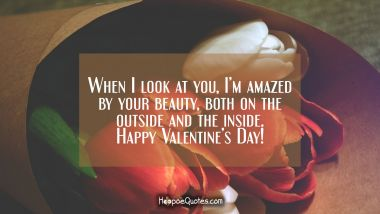 When I look at you, I'm amazed by your beauty, both on the outside and the inside. Happy Valentine's Day! Valentine's Day Quotes