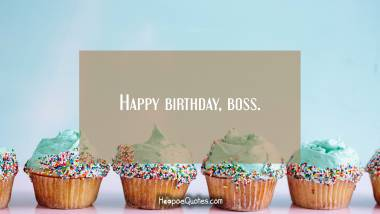 Happy birthday, boss. Birthday Quotes