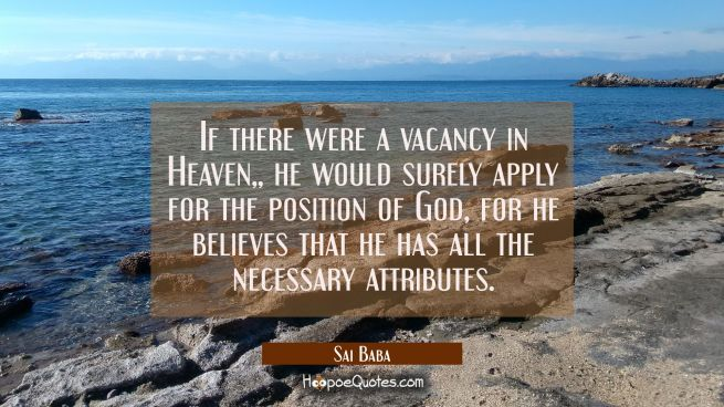 If there were a vacancy in Heaven he would surely apply for the position of God for he believes tha