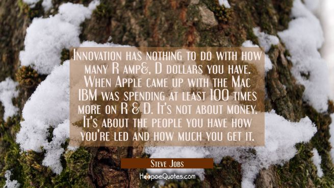 Innovation has nothing to do with how many R amp&, D dollars you have. When Apple came up with the