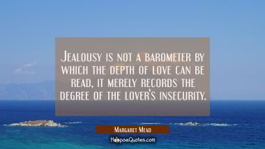 Jealousy is not a barometer by which the depth of love can be read, it merely records the degree of the lover's insecurity. Margaret Mead Quotes