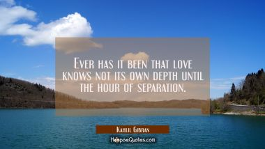Ever has it been that love knows not its own depth until the hour of separation. Kahlil Gibran Quotes
