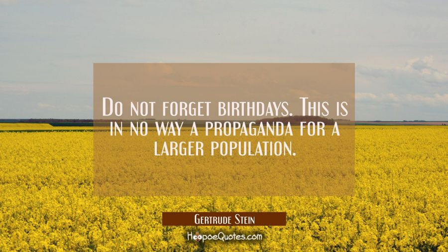 Do not forget birthdays. This is in no way a propaganda for a larger population. Gertrude Stein Quotes