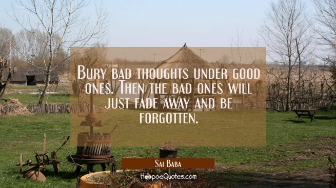 Bury bad thoughts under good ones. Then the bad ones will just fade away and be forgotten.