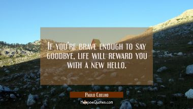 If you're brave enough to say goodbye, life will reward you with a new hello. Paulo Coelho Quotes