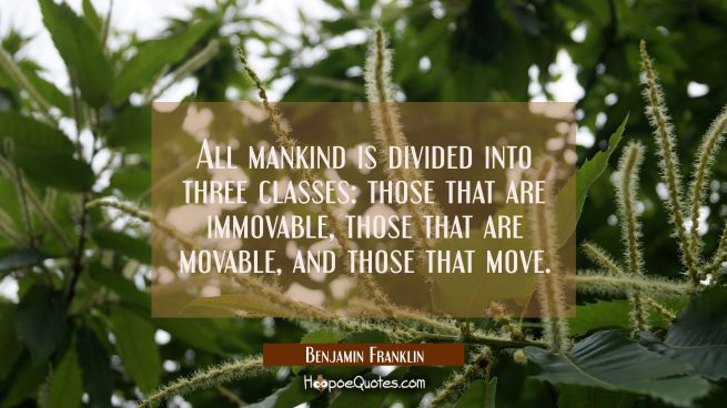 All mankind is divided into three classes: those that are immovable those that are movable and thos