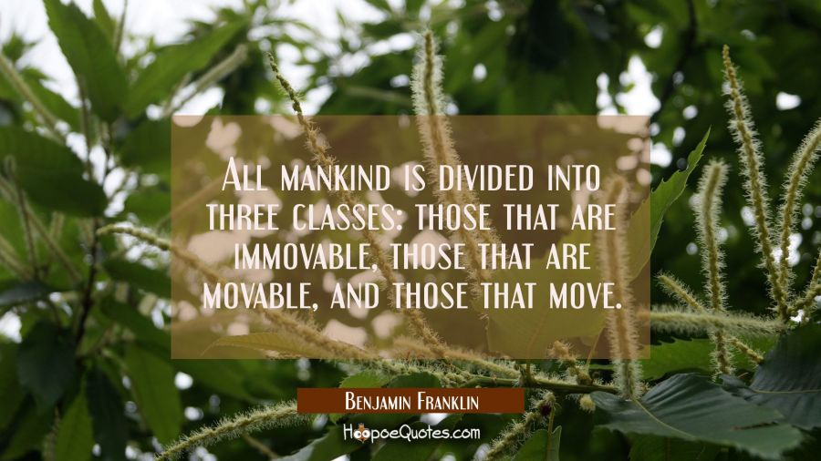 All mankind is divided into three classes: those that are immovable those that are movable and thos Benjamin Franklin Quotes