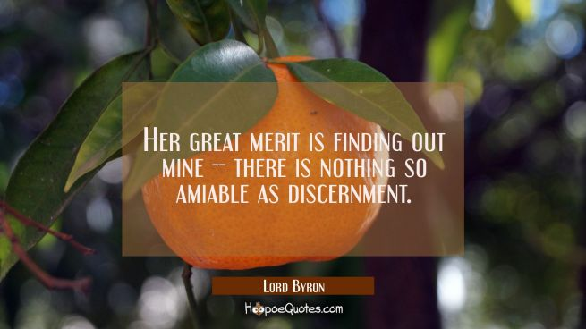 Her great merit is finding out mine -- there is nothing so amiable as discernment.