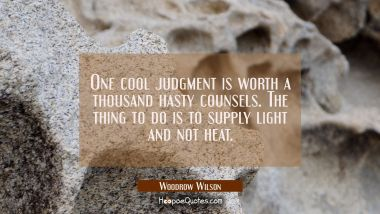One cool judgment is worth a thousand hasty counsels. The thing to do is to supply light and not he Woodrow Wilson Quotes
