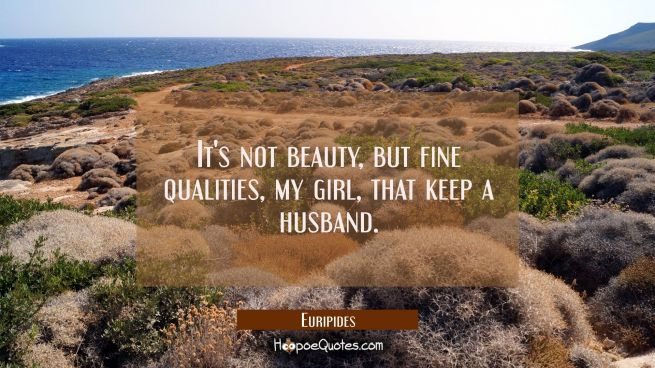 It's not beauty but fine qualities my girl that keep a husband.