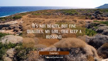 It's not beauty but fine qualities my girl that keep a husband. Euripides Quotes