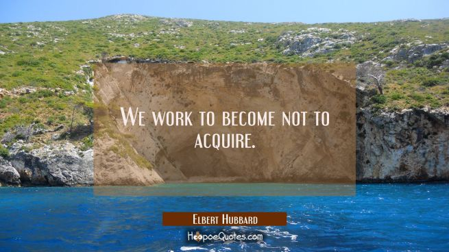 We work to become not to acquire.