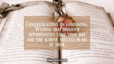 Congratulations on graduating. Wishing that brighter opportunities come your way and you achieve success in all of them. Graduation Quotes