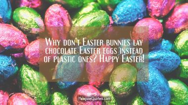 Why don't Easter bunnies lay chocolate Easter eggs instead of plastic ones? Happy Easter!