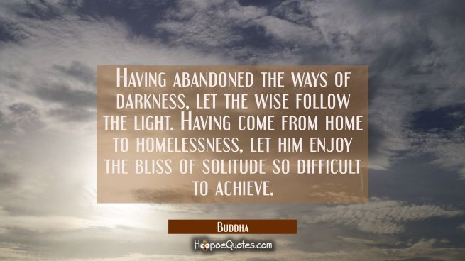 Having abandoned the ways of darkness let the wise follow the light. Having come from home to homel