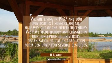 We are living in 1937 and our universities I suggest are not half-way out of the fifteenth century. H. G. Wells Quotes