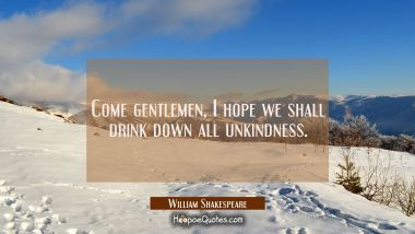 Come gentlemen I hope we shall drink down all unkindness. William Shakespeare Quotes