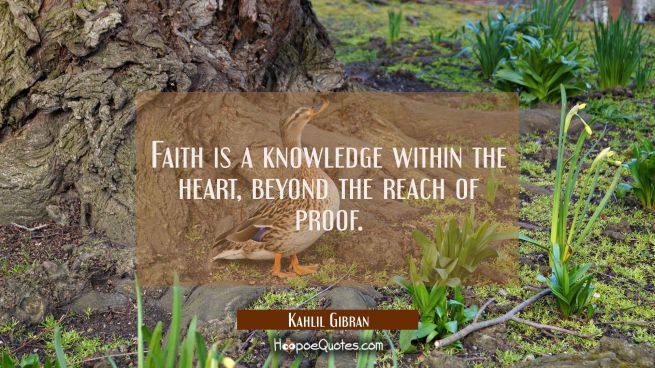Faith is a knowledge within the heart beyond the reach of proof.