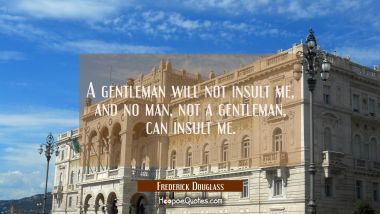 A gentleman will not insult me and no man not a gentleman can insult me.
